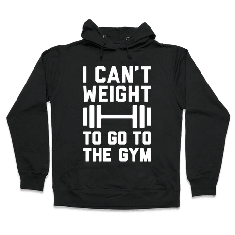 I Can't Weight To Go To The Gym Hooded Sweatshirt