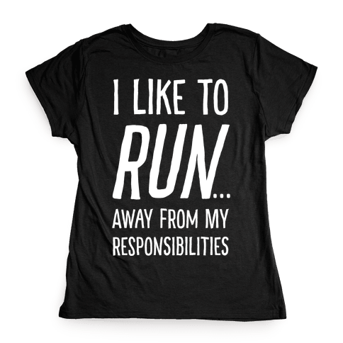 I Like To Run Away From My Responsibilities Womens T-Shirt