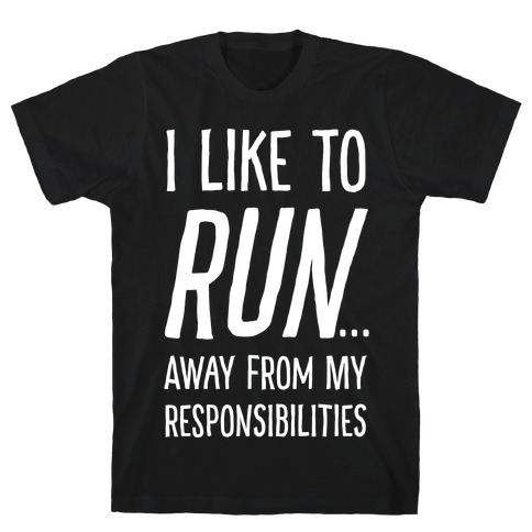 I Like To Run Away From My Responsibilities Mens/Unisex T-Shirt