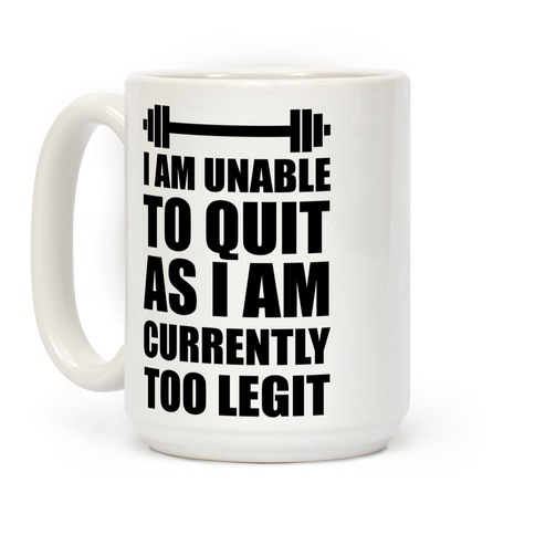 I Am Unable To Quit As I Am Currently Too Legit Coffee Mug