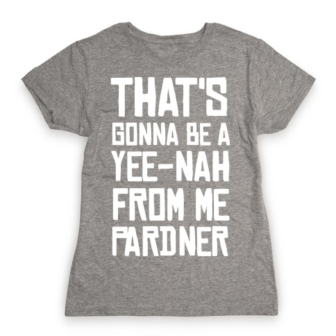 That's Gonna Be A Yee-Nah From Me Pardner Womens T-Shirt