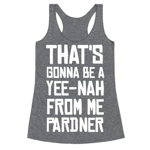 That's Gonna Be A Yee-Nah From Me Pardner Racerback Tank Top