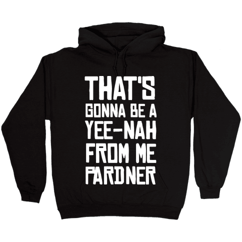 That's Gonna Be A Yee-Nah From Me Pardner Hooded Sweatshirt