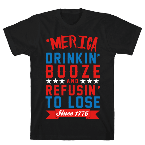 Merica: Drinkin' Booze And Refusin' To Lose Since 1776 Mens/Unisex T-Shirt
