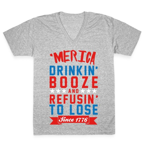 Merica: Drinkin' Booze And Refusin' To Lose Since 1776 V-Neck Tee Shirt