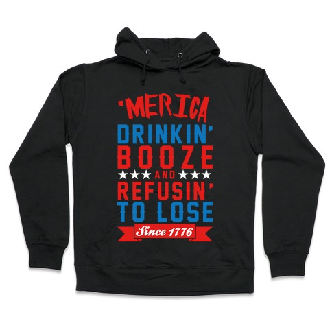 Merica: Drinkin' Booze And Refusin' To Lose Since 1776 Hooded Sweatshirt