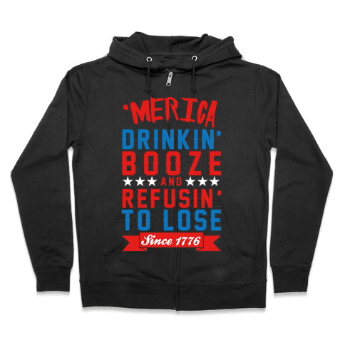 Merica: Drinkin' Booze And Refusin' To Lose Since 1776 Zip Hoodie