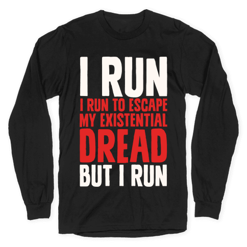 I Run To Escape My Existential Dread Long Sleeve T-Shirt