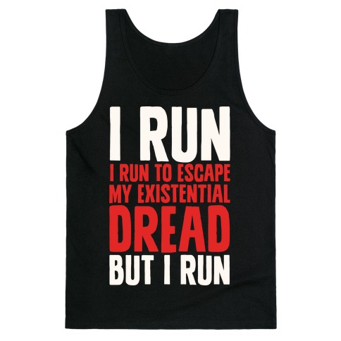 I Run To Escape My Existential Dread Tank Top