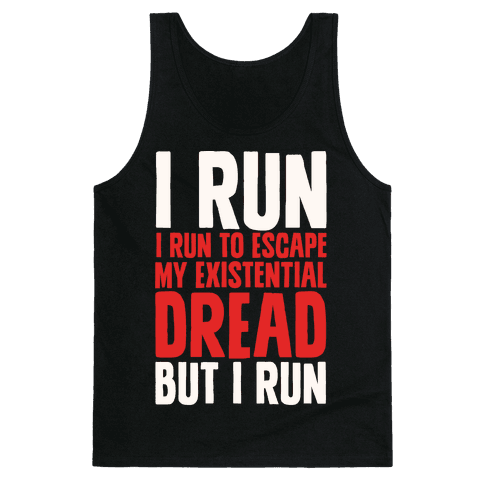 I Run To Escape My Existential Dread Tank Top