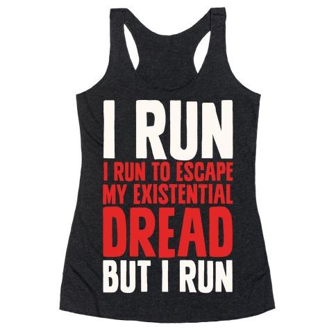 I Run To Escape My Existential Dread Racerback Tank Top