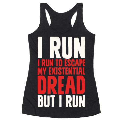I Run To Escape My Existential Dread Racerback Tank Top