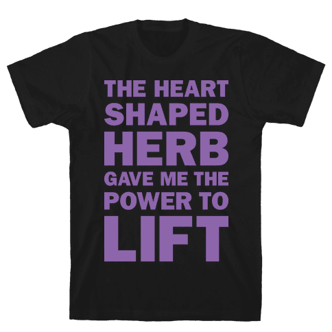 The Heart Shaped Herb Gave Me The Power To Lift Mens T-Shirt