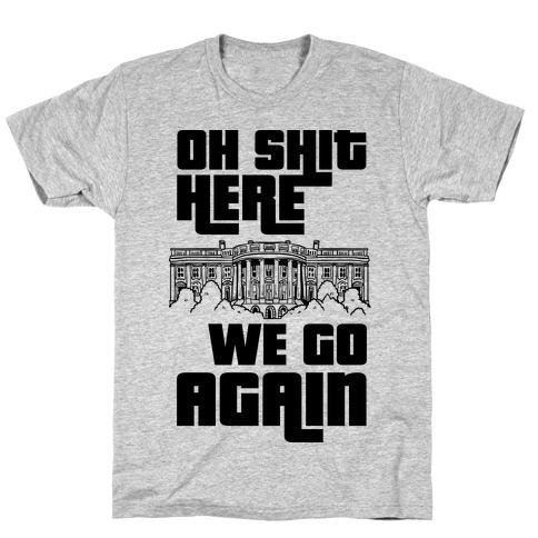 Ah Shit Here We Go Again White House T-Shirt