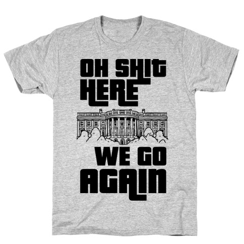 Ah Shit Here We Go Again White House T-Shirt