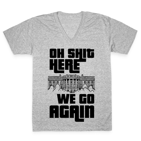 Ah Shit Here We Go Again White House V-Neck Tee Shirt