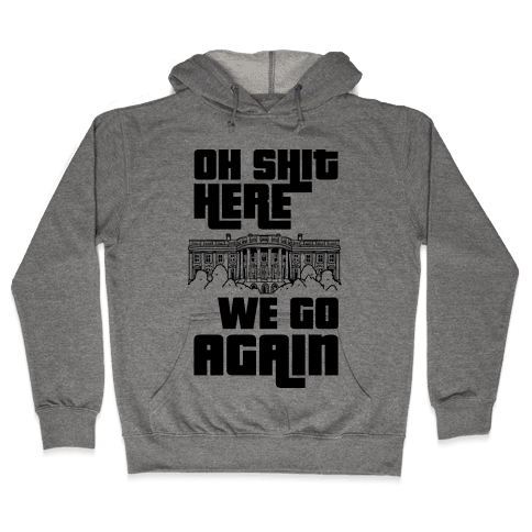Ah Shit Here We Go Again White House Hooded Sweatshirt