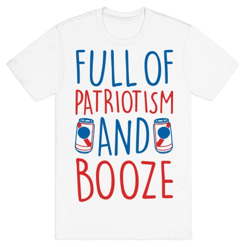 Full of Patriotism and Booze  T-Shirt