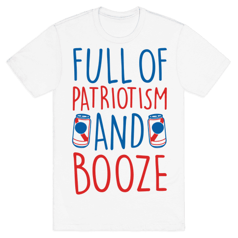 Full of Patriotism and Booze  Mens/Unisex T-Shirt