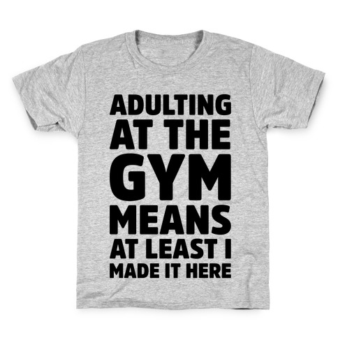Adulting At The Gym Means At Least I Made It Here Kids T-Shirt