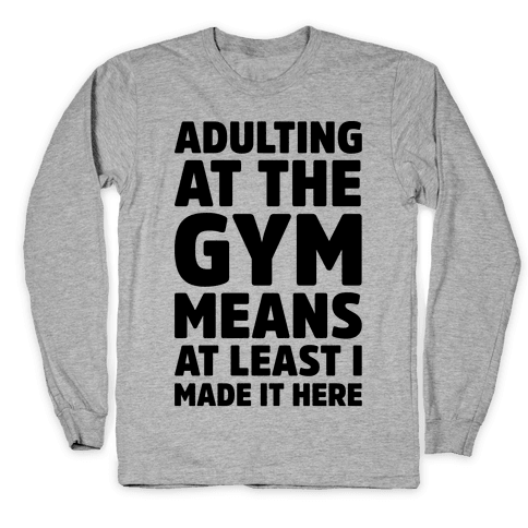 Adulting At The Gym Means At Least I Made It Here Long Sleeve T-Shirt