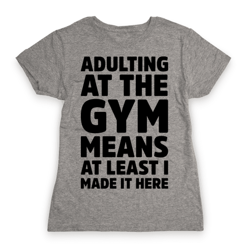 Adulting At The Gym Means At Least I Made It Here Womens T-Shirt