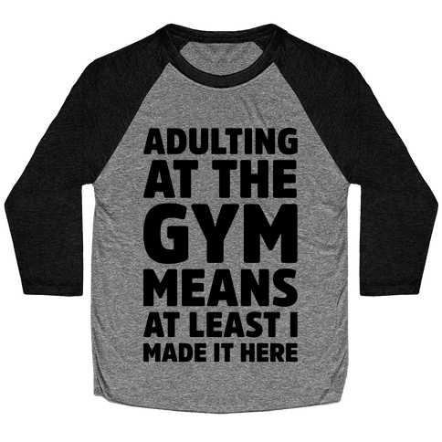 Adulting At The Gym Means At Least I Made It Here Baseball Tee