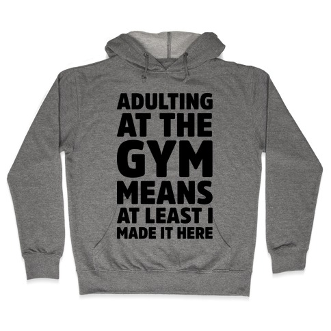 Adulting At The Gym Means At Least I Made It Here  Hooded Sweatshirt