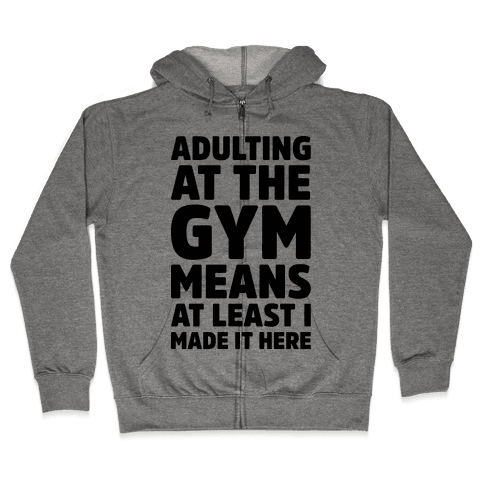 Adulting At The Gym Means At Least I Made It Here Zip Hoodie