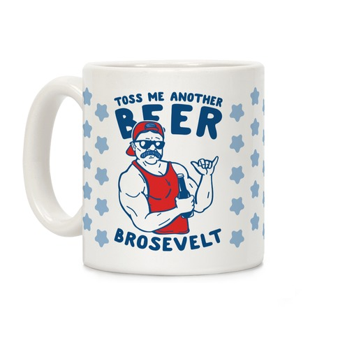 Toss Me Another Beer Brosevelt Coffee Mug
