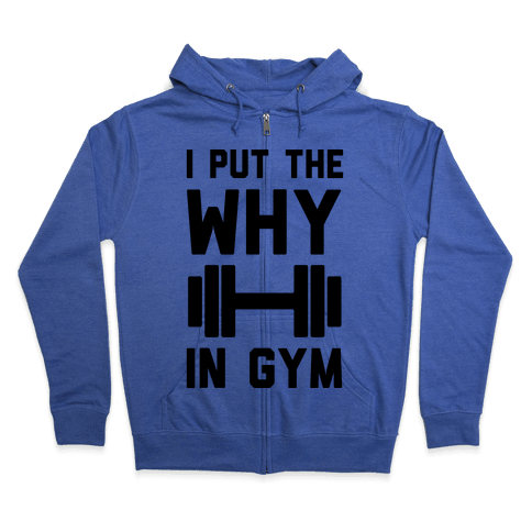 I Put The Why In Gym Zip Hoodie