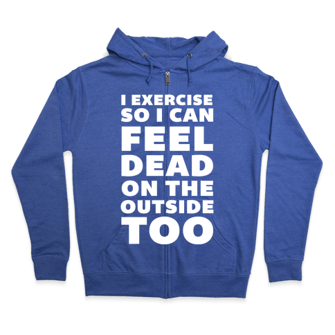 I Exercise So I Can Feel Dead On The Outside Too Zip Hoodie