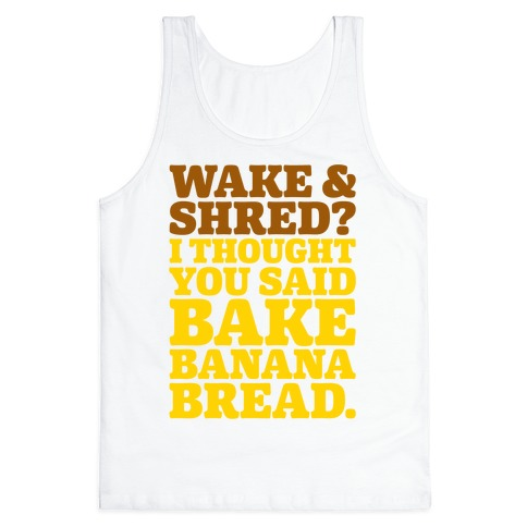 Wake and Shred I Thought You Said Bake Banana Bread Tank Top