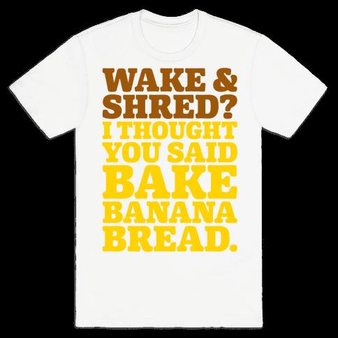 Wake and Shred I Thought You Said Bake Banana Bread Mens/Unisex T-Shirt