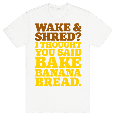 Wake and Shred I Thought You Said Bake Banana Bread Mens/Unisex T-Shirt