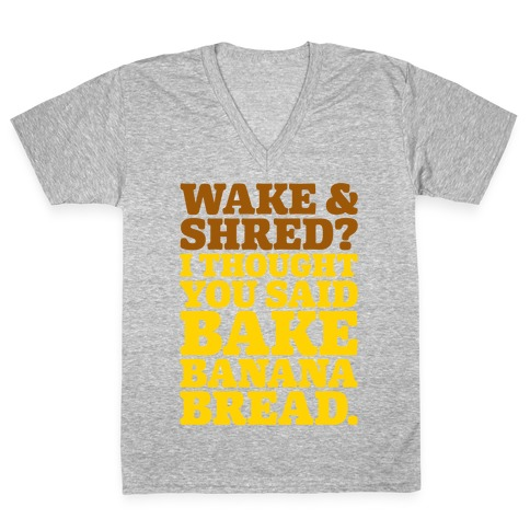 Wake and Shred I Thought You Said Bake Banana Bread V-Neck Tee Shirt