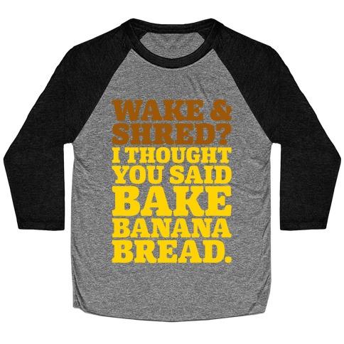 Wake and Shred I Thought You Said Bake Banana Bread Baseball Tee