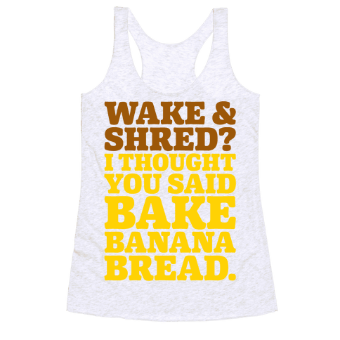 Wake and Shred I Thought You Said Bake Banana Bread Racerback Tank Top