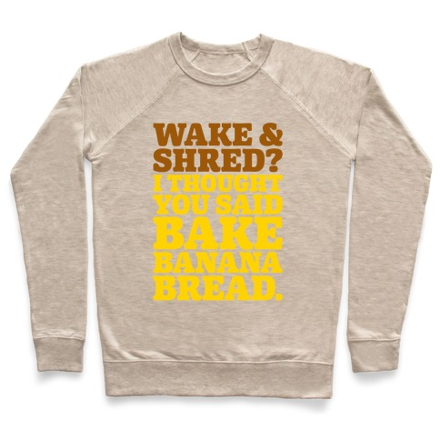 Wake and Shred I Thought You Said Bake Banana Bread Pullover
