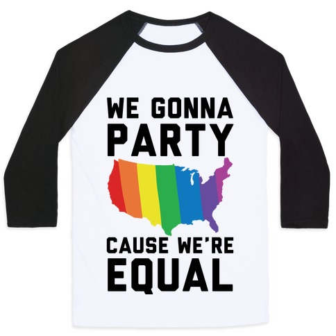 We Gonna Party Cause We're Equal Baseball Tee