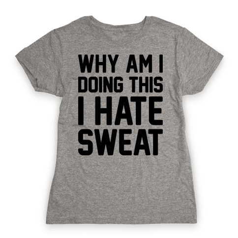 Why Am I Doing This I Hate Sweat - Workout Womens T-Shirt