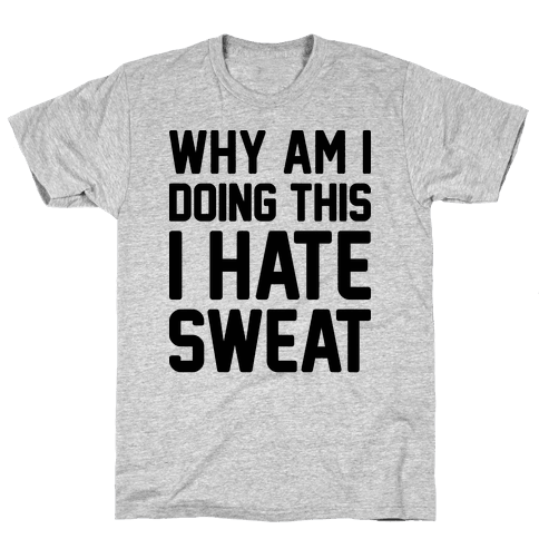 Why Am I Doing This I Hate Sweat - Workout Mens T-Shirt