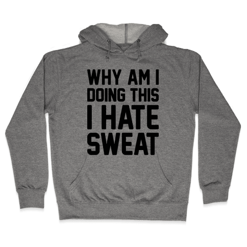 Why Am I Doing This I Hate Sweat - Workout Hooded Sweatshirt
