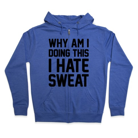Why Am I Doing This I Hate Sweat - Workout Zip Hoodie
