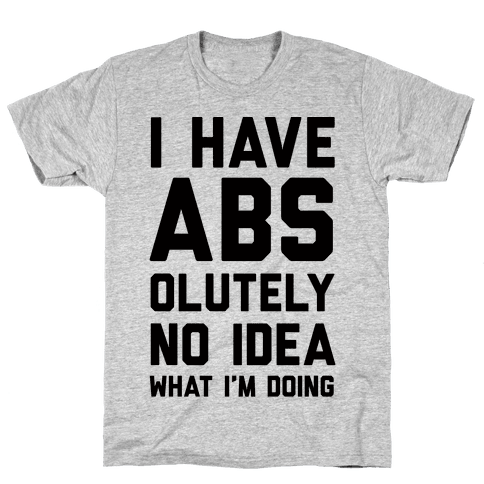 I Have Abs-olutely No Idea What I'm Doing Mens T-Shirt