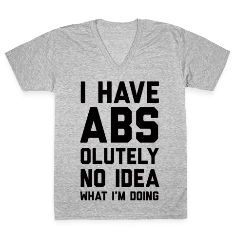 I Have Abs-olutely No Idea What I'm Doing V-Neck Tee Shirt