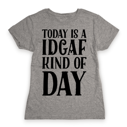 Today Is A IDGAF Kind Of Day Womens T-Shirt