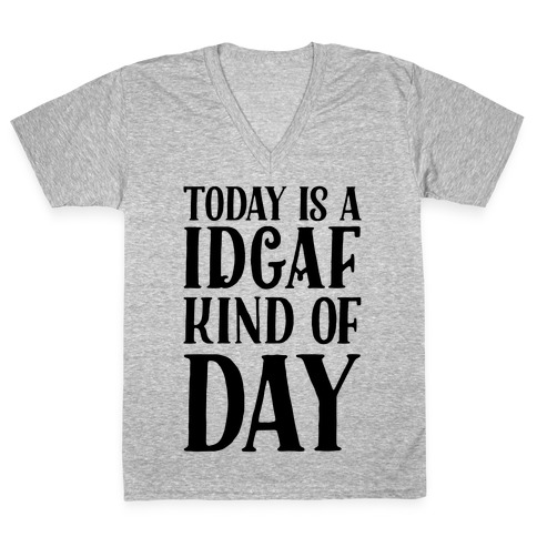 Today Is A IDGAF Kind Of Day V-Neck Tee Shirt