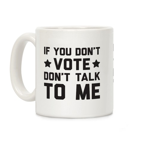 If You Don't Vote Don't Talk To Me Coffee Mug