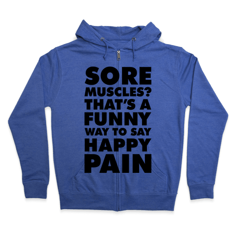 Sore Muscles? Thats a Funny Way To Say Happy Pain Zip Hoodie